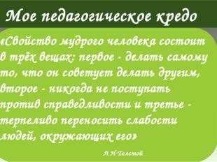 Мое педагогическое кредо «Свойство мудрого человека состоит в трёх вещах: пер