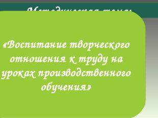 Методическая тема: «Воспитание творческого отношения к труду на уроках произв
