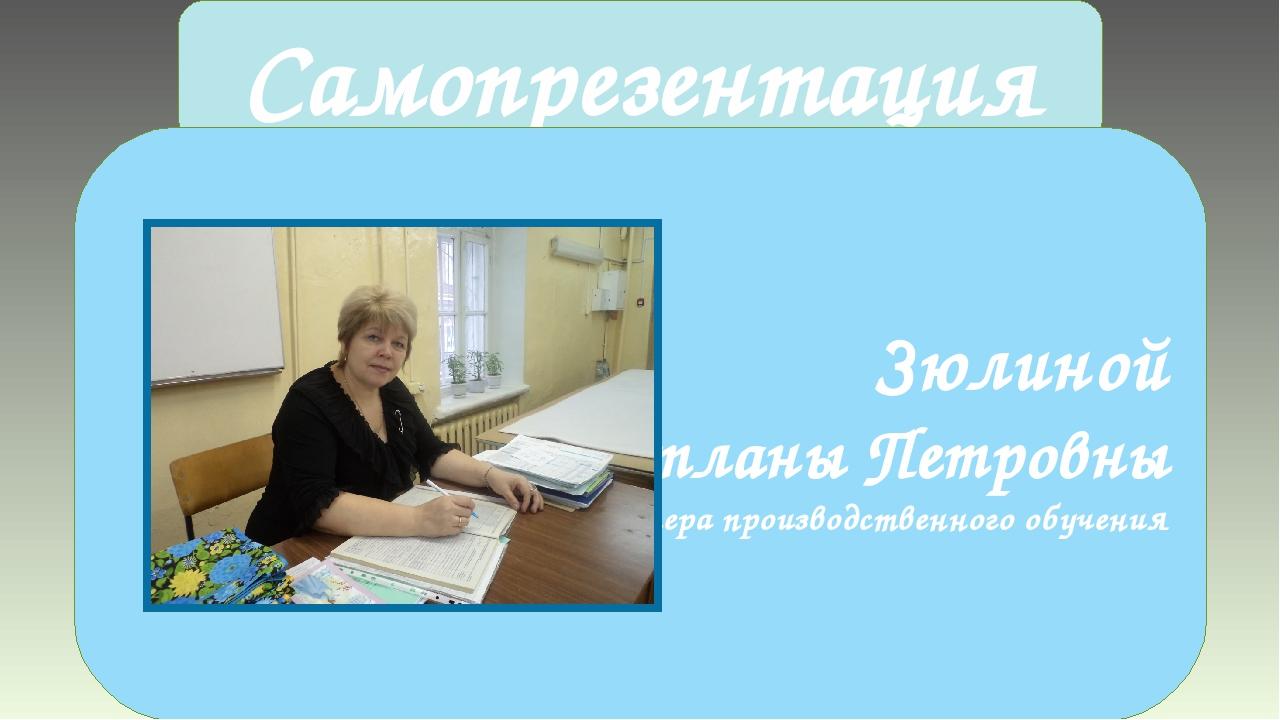 Самопрезентация Зюлиной Светланы Петровны Мастера производственного обучения