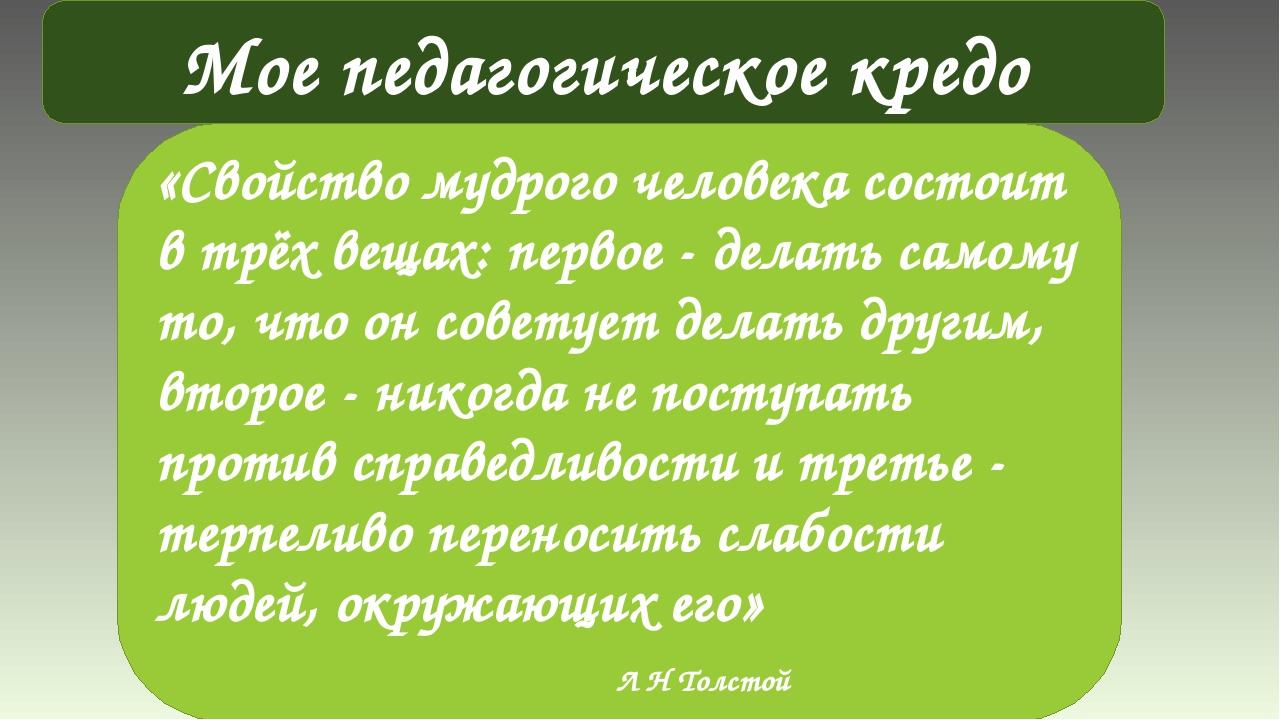 Мое педагогическое кредо «Свойство мудрого человека состоит в трёх вещах: пер...