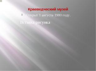 Краеведческий музей Открыт 1 августа 1980 году.