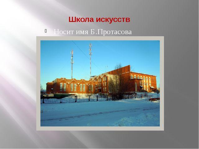 Школа искусств Носит имя Б.Протасова