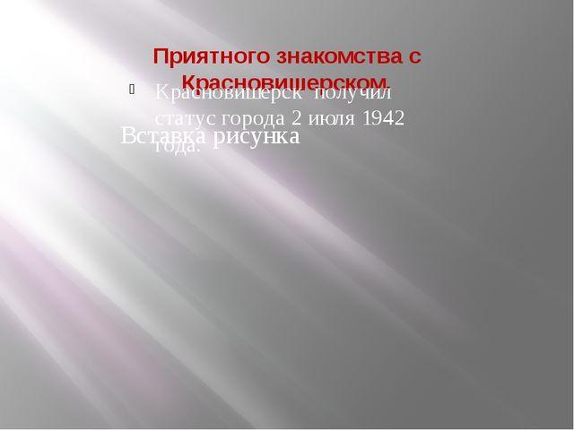 Приятного знакомства с Красновишерском. Красновишерск получил статус города 2...