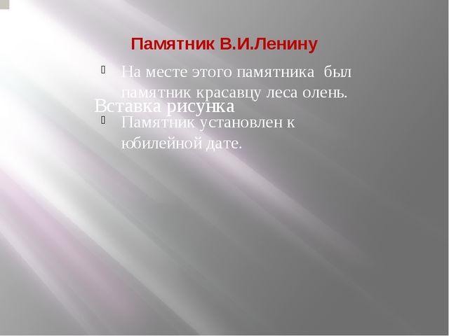 Памятник В.И.Ленину На месте этого памятника был памятник красавцу леса олень...
