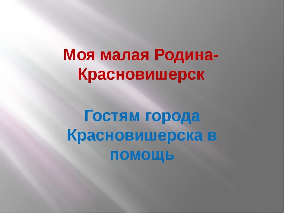 Моя малая Родина-Красновишерск Гостям города Красновишерска в помощь
