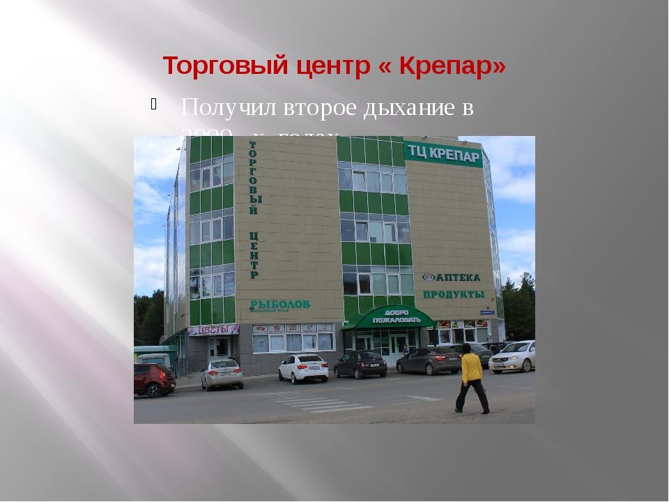 Торговый центр « Крепар» Получил второе дыхание в 2000 –х годах