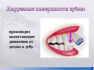 производят выметающие движения от десны к зубу.