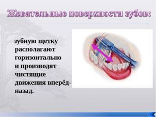 зубную щетку располагают горизонтально и производят чистящие движения вперёд