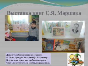 Выставка книг С.Я. Маршака Давайте любимые книжки откроем И снова пройдём от