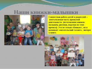 Наши книжки-малышки Совместная работа детей и родителей – неотъемлемая часть