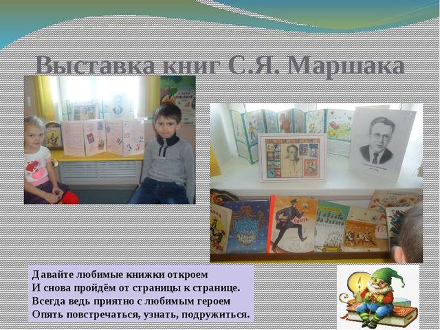 Выставка книг С.Я. Маршака Давайте любимые книжки откроем И снова пройдём от...