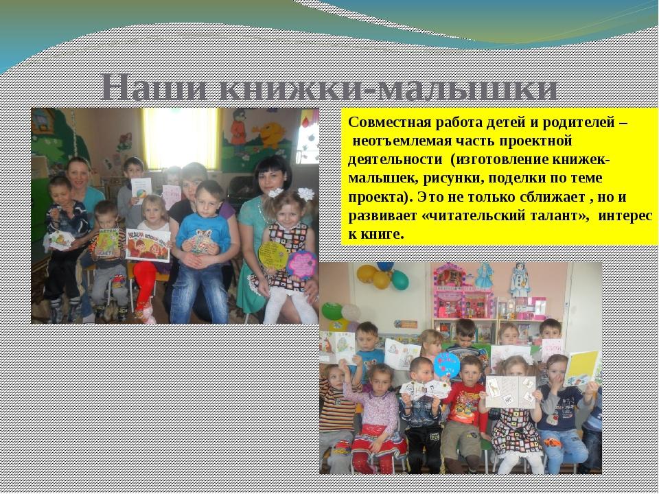 Наши книжки-малышки Совместная работа детей и родителей – неотъемлемая часть...