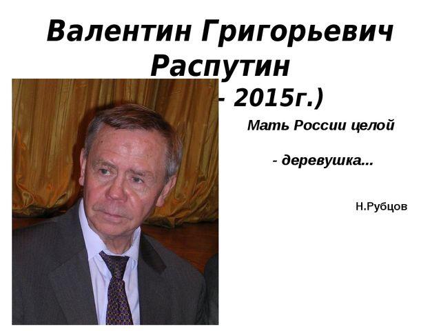 Валентин Григорьевич Распутин (1937 г.– 2015г.) Мать России целой - деревушка...