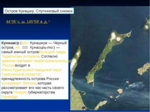 44°05′с.ш.145°59′в.д.( Кунаши́р(айн.Кунашири — Чёрный остров,яп.国