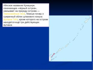 Айнское название Кунашири, означающее «чёрный остров», указывает на природу о