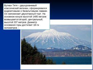 Вулкан Тятя – двухуровневый классический великан, сформировался андезитовыми