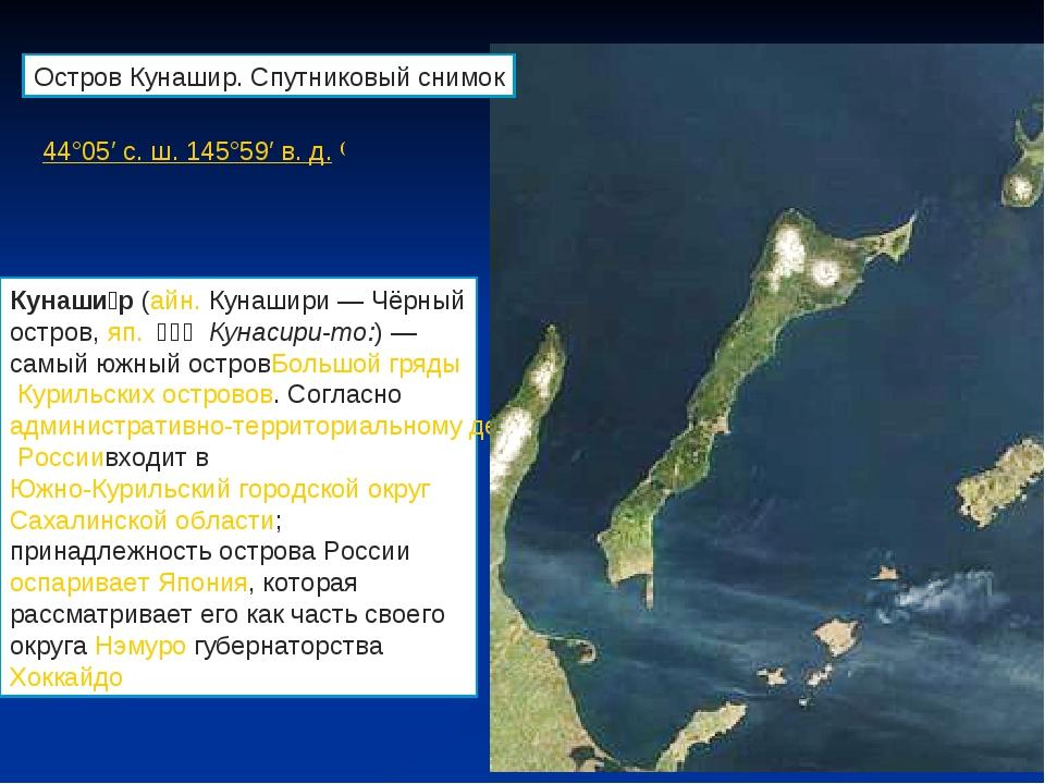 44°05′с.ш.145°59′в.д.( Кунаши́р(айн.Кунашири — Чёрный остров,яп.国...