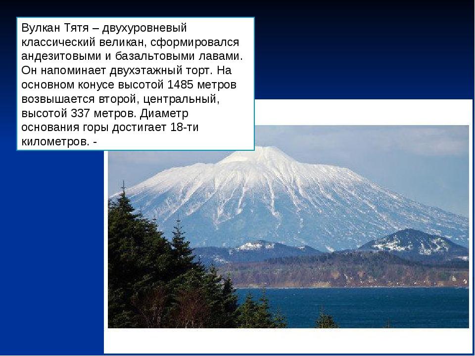 Вулкан Тятя – двухуровневый классический великан, сформировался андезитовыми...