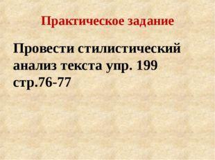 Практическое задание Провести стилистический анализ текста упр. 199 стр.76-77