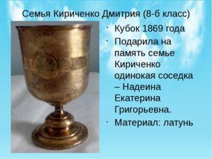 Семья Кириченко Дмитрия (8-б класс) Кубок 1869 года Подарила на память семье