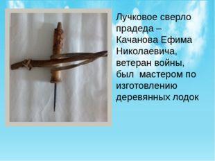 Лучковое сверло прадеда – Качанова Ефима Николаевича, ветеран войны, был маст