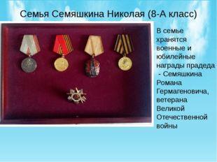Семья Семяшкина Николая (8-А класс) В семье хранятся военные и юбилейные нагр