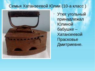 Семья Хатанзеевой Юлии (10-а класс ) Утюг угольный принадлежал Юлиной бабушке