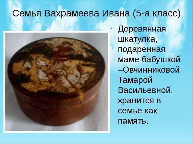 Семья Вахрамеева Ивана (5-а класс) Деревянная шкатулка, подаренная маме бабуш...