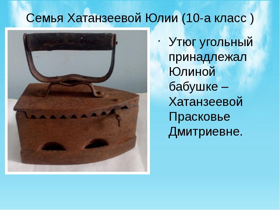 Семья Хатанзеевой Юлии (10-а класс ) Утюг угольный принадлежал Юлиной бабушке...