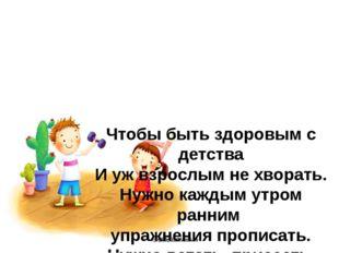 Чтобы быть здоровым с детства И уж взрослым не хворать. Нужно каждым утром ра