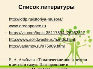 Список литературы http://iddp.ru/istoriya-musora/ www.greenpeace.ru https://v