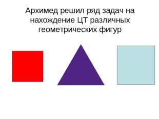Архимед решил ряд задач на нахождение ЦТ различных геометрических фигур