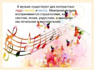 В музыке существуют два контрастных лада - мажор и минор. Мажорная музыка во