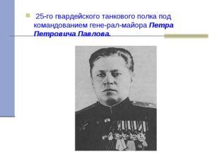 25-го гвардейского танкового полка под командованием генерал-майора Петра П