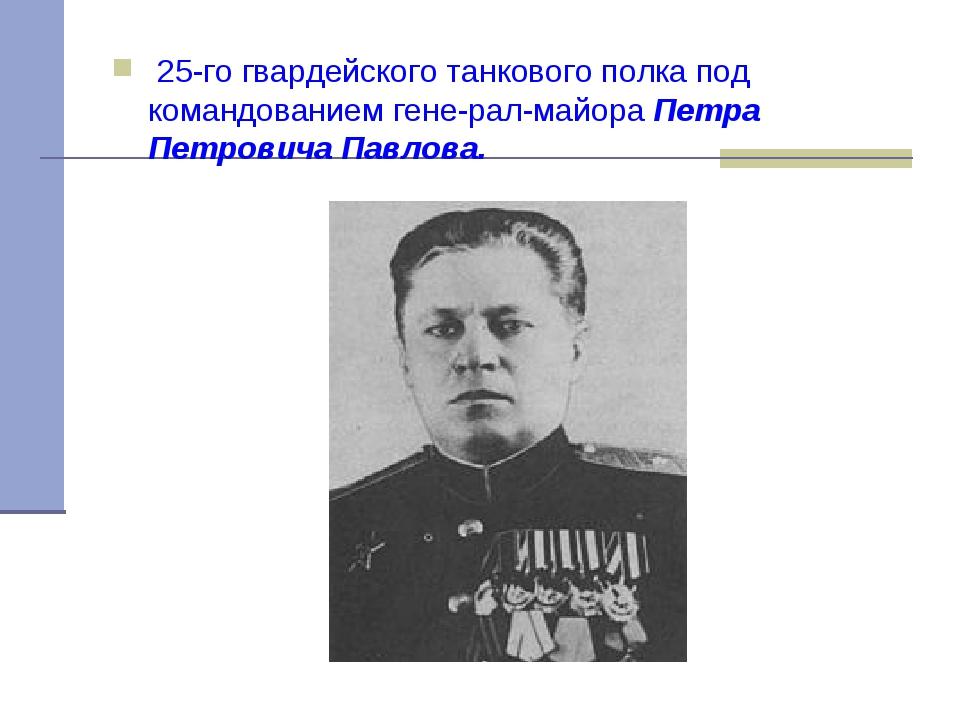 25-го гвардейского танкового полка под командованием генерал-майора Петра П...