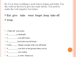 Ex 2.2 a) Jane is talking a work trip to Japan and India. Use the verbs in th