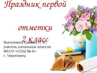 Праздник первой отметки 2 класс Выполнила Бажина Н. И., учитель начальных кла
