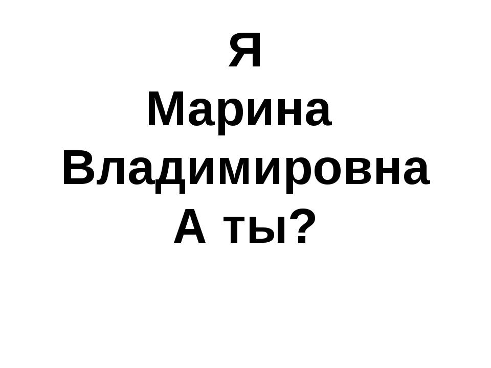 Я Марина Владимировна А ты?
