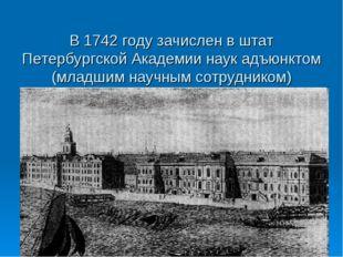 В 1742 году зачислен в штат Петербургской Академии наук адъюнктом (младшим н