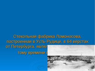 Стекольная фабрика Ломоносова, построенная в Усть-Рудице, в 64 верстах от Пе
