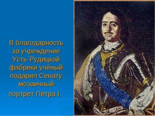В благодарность за учреждение Усть-Рудицкой фабрики учёный подарил Сенату моз
