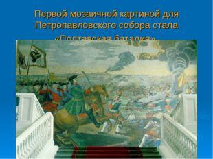 Первой мозаичной картиной для Петропавловского собора стала «Полтавская батал