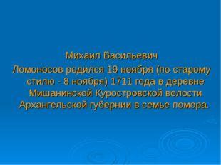 Михаил Васильевич Ломоносов родился 19 ноября (по старому стилю - 8 ноября) 1