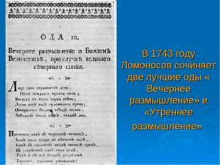 В 1743 году Ломоносов сочиняет две лучшие оды « Вечернее размышление» и «Утре