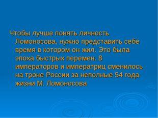 Чтобы лучше понять личность Ломоносова, нужно представить себе время в которо