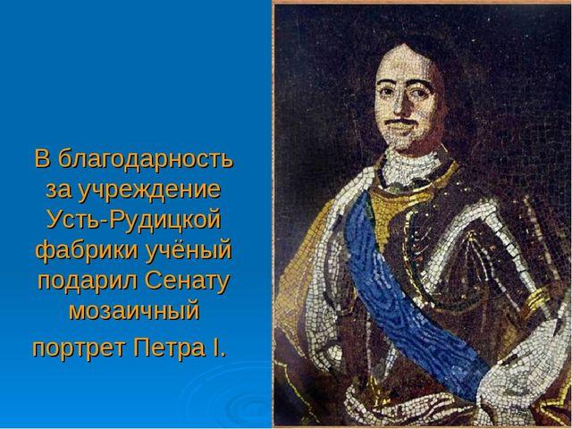 В благодарность за учреждение Усть-Рудицкой фабрики учёный подарил Сенату моз...