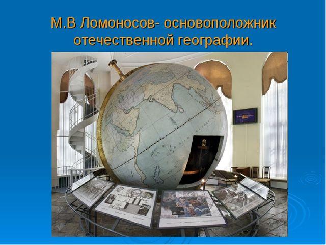 М.В Ломоносов- основоположник отечественной географии.