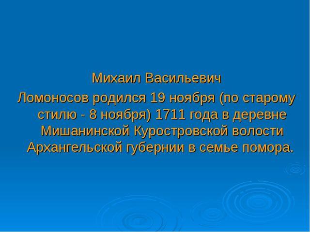Михаил Васильевич Ломоносов родился 19 ноября (по старому стилю - 8 ноября) 1...