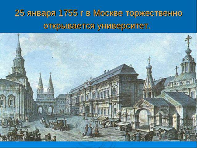25 января 1755 г в Москве торжественно открывается университет.