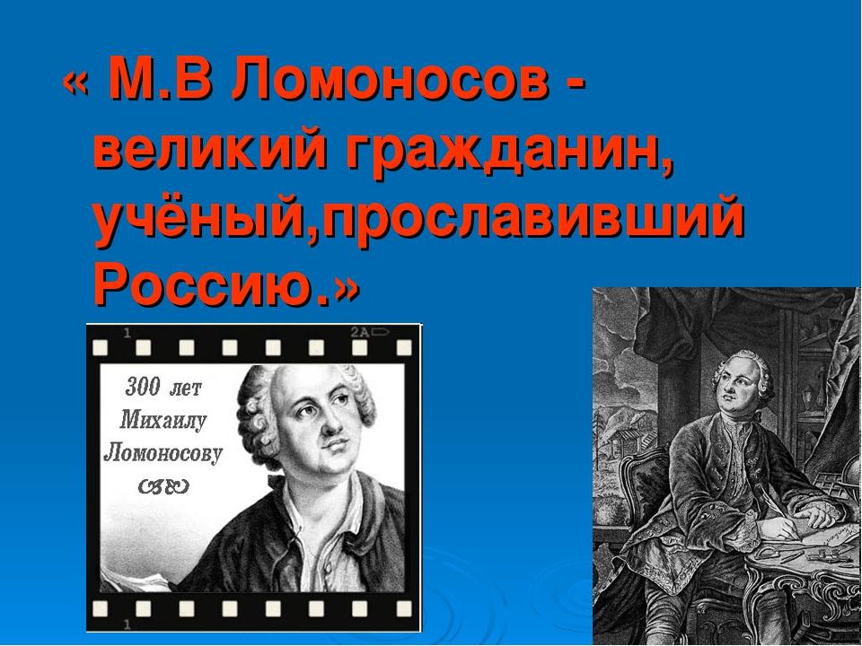 « М.В Ломоносов - великий гражданин, учёный,прославивший Россию.»